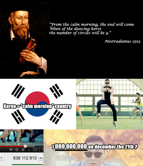 Nostradamus predicts that Gangnam style will usher in the end of days.