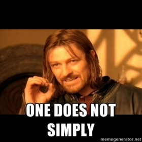 Boromir says it as it is... One Does Not Simply.